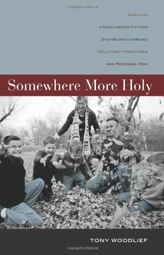 Somewhere More Holy: Stories from a Bewildered Father, Stumbling Husband, Reluctant Handyman, and Prodigal Son