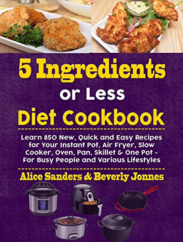 5 Ingredients or Less Diet Cookbook: Learn 850 New, Quick and Easy Recipes for Your Instant Pot, Air Fryer, Slow Cooker, Oven, Pan, Skillet & One Pot - For Busy People and Various Lifestyles by Alice Sanders, Beverly Jonnes