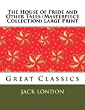 The House of Pride and Other Tales (Masterpiece Collection) Large Print, Jack London, 1493575279