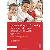 Understanding and Managing Children's Behaviour through Group Work Ages 5-7: A child-centred programme