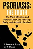 1: Psoriasis: The Truth: The Most Effective and Natural Diet Cure for Scalp, Body, and Arthritic Psoriasis (Volume 1)