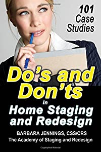 Do's and Don'ts in Home Staging and Redesign: 101 Actual Case Studies for Stagers and Redesigners OR How to Learn the Secrets of Arranging Furniture and Accessories From Before and After Pictures