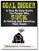 Goal Digger: A Step By Step Guide for People Who Suck at Setting and Reaching Their Goals (Goal Setting, Effective Goals, Simple Goal Setting, Success, Control, Ultimate Goals, Book 1)