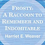Frosty: A Raccoon to Remember and Indomitable | Harriet E. Weaver