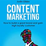 Content Marketing: How to Build a Great Brand and Gain High Loyalty Customer   Justin Gibbs