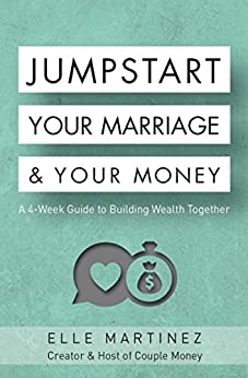 Jumpstart Your Marriage & Your Money: A 4-Week Guide to Building Wealth Together by [Martinez, Elle]