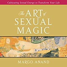The Art of Sexual Magic: Cultivating Sexual Energy to Transform Your Life Audiobook by Margot Anand Narrated by Margot Anand