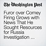 Furor Over Comey Firing Grows With News That He Sought Resources for Russia Investigation Before His Dismissal | Elise Viebeck,Ed O'Keefe,Sean Sullivan,Paul Kane