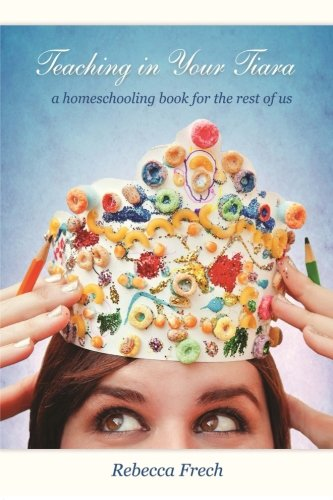 Teaching in Your Tiara: A Homeschooling Book for the rest of Us