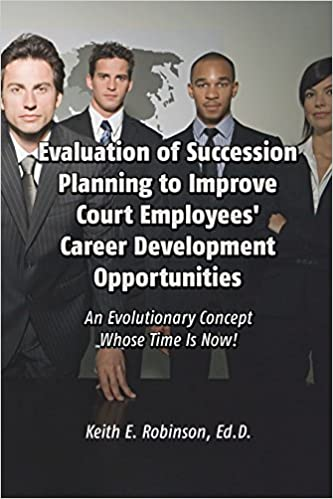 Book Evaluation of Succession Planning to Improve Court Employees' Career Development Opportunities: An Evolutionary Concept Whose Time Is Now! by Keith E. Robinson, Ed.D. (2013)