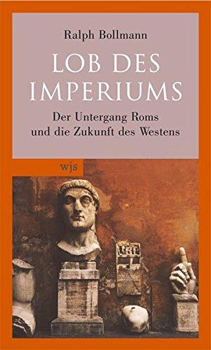 Lob des Imperiums: Der Untergang Roms und die Zukunft des Westens