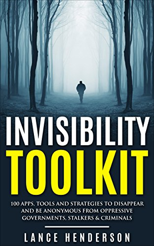 Invisibility Toolkit - 100 Ways to Disappear and How to Be Anonymous From Oppressive Governments, Stalkers & Criminals: How to Be Invisible and Disappear in Style by [Henderson, Lance]