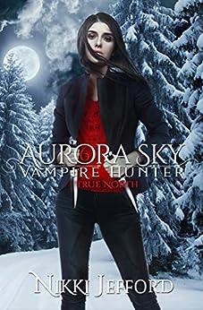 True North: A Paranormal Vampire Romance Mystery (Aurora Sky: Vampire Hunter Book 6) by [Jefford, Nikki]