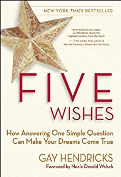 Five Wishes: How Answering One Simple Question Can Make Your Dreams Come True by [Hendricks, Gay]
