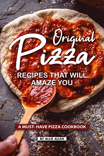 Original Pizza Recipes That Will Amaze You: A Must- Have Pizza Cookbook by Allie Allen
