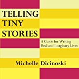 Telling Tiny Stories: A Guide for Writing Real and Imaginary Lives