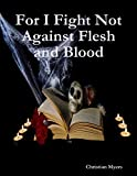 Book Cover for For I Fight Not Against Flesh and Blood