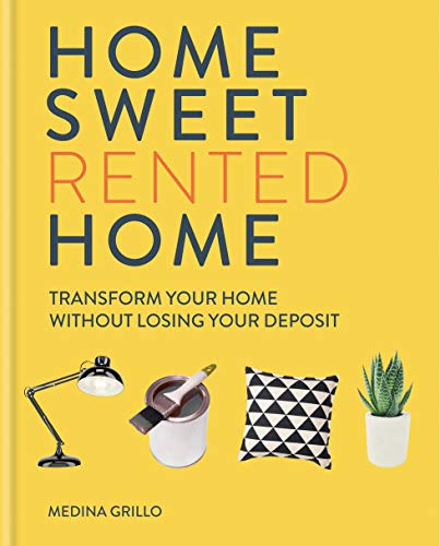 Home Sweet (Rented) Home: Transform Your Home Without Losing Your Deposit by Medina Grillo