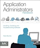Application Administrators Handbook: Installing, Updating and Troubleshooting Software, Kelly C Bourne, 0123985455