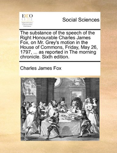 Read Online The substance of the speech of the Right Honourable Charles James Fox, on Mr. Grey's motion in the House of Commons, Friday, May 26, 1797, ... as reported in The morning chronicle. Sixth edition. pdf epub