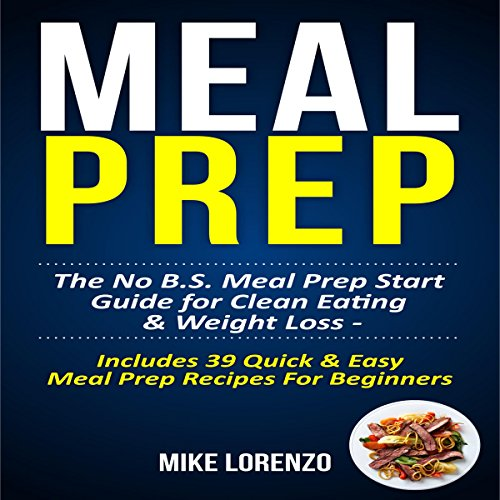 Meal Prep: The No BS Meal Prep Start Guide for Clean Eating & Weight Loss - Includes 39 Quick & Easy Meal Prep Recipes for Beginners: Meal Prep Series, Book 1 by Mike Lorenzo