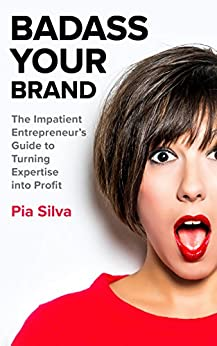 Badass Your Brand: The Impatient Entrepreneur's Guide to Turning Expertise into Profit by [Silva, Pia]