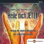 Heile dich JETZT!: Heilung für unseren Körper und selbst lieben lernen | Brigitte Seidl,Sebastian Lichtenberg
