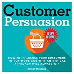 Customer Persuasion: How to Influence Your Customers to Buy More and Why an Ethical Approach Will Always Win | Chloë Thomas