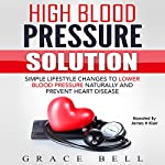 High Blood Pressure Solution: Simple Lifestyle Changes to Lower Blood Pressure Naturally and Prevent Heart Disease | Grace Bell