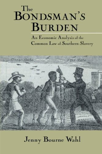 The Bondsman's Burden: An Economic Analysis of the Common Law of Southern Slavery (Cambridge Historical Studies in Ameri
