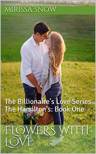 Flowers with Love: The Billionaire's Love Series The Hamilton's: Book One (The Billionaire's Love Series:The Hamilton's 1) by [Snow, Mirissa]