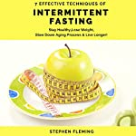 Intermittent Fasting: 7 Effective Techniques with Scientific Approach to Stay Healthy, Lose Weight, Slow Down Aging Process & Live Longer | Stephen Fleming