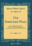 Die Sprecher-Wahl: Rede des Ehrb. Henry Winter Davis, von Maryland; Gehalten im Repräsentanten-Hause am 21. Februar 1860 (Classic Reprint) (German Edition)