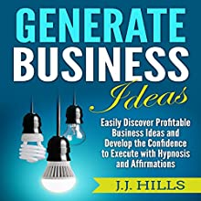 Generate Business Ideas: Easily Discover Profitable Business Ideas and Develop the Confidence to Execute with Hypnosis and Affirmations Audiobook by J. J. Hills Narrated by InnerPeace Productions
