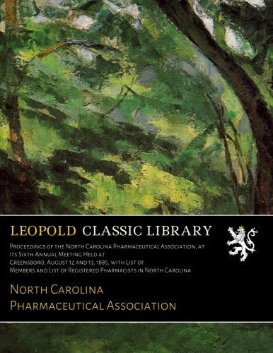 Proceedings of the North Carolina Pharmaceutical Association, at its Sixth Annual Meeting Held at Greensboro, August 12 and 13, 1885, with List of ... of Registered Pharmacists in North Carolina pdf epub