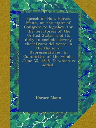 Download Speech of Hon. Horace Mann, on the right of Congress to legislate for the territories of the United States, and its duty to exclude slavery therefrom: ... the whole, June 30, 1848. To which is added, ebook