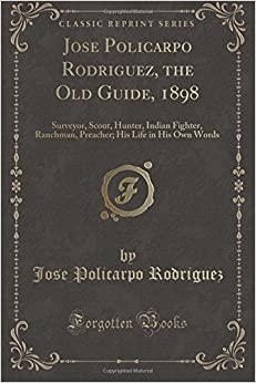 Book Jose Policarpo Rodriguez, the Old Guide, 1898: Surveyor, Scout, Hunter, Indian Fighter, Ranchman, Preacher; His Life in His Own Words (Classic Reprint)