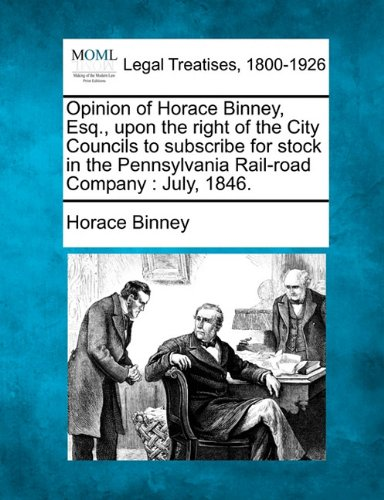 (Opinion of Horace Binney, Esq., upon the right of the City Councils to subscribe for stock in the Pennsylvania Rail-road Company: July, 1846.)
