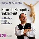 Himmel, Herrgott, Sakrament: Auftreten statt austreten Hörbuch von Rainer M. Schießler Gesprochen von: Rainer M. Schießler