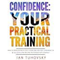 Confidence: Your Practical Training: How to Develop Healthy Self Esteem and Deep Self Confidence to Be Successful and Become True Friends with Yourself Audiobook by Ian Tuhovsky Narrated by Randy Streu