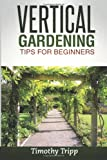Vertical Gardening Tips for Beginners, Timothy Tripp, 1495493660