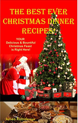 The Best Ever Christmas Dinner Recipes!: YOUR Delicious & Bountiful  Christmas Feast  is Right Here!! by Julien Robideaux