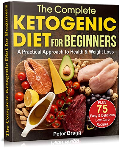 The Complete Ketogenic Diet for Beginners: A Practical Approach to Health & Weight Loss,  PLUS  75 Easy and Delicious Low-Carb Recipes by Peter Bragg