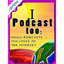 I Podcast Too: Small Podcasts Teh Voice of The Internet