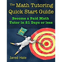 The Math Tutoring Quick Start Guide: Become a Paid Math Tutor in 21 Days Or Less