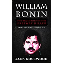 William Bonin: The True Story of The Freeway Killer: Historical Serial Killers and Murderers (True Crime by Evil Killers Book 10)