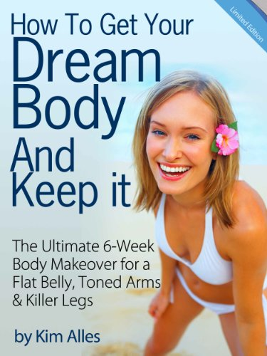 How to Get Your Dream Body And Keep it - The 6-Week Body Makeover for a Flat Belly, Toned Arms & Killer Legs