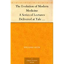The Evolution of Modern Medicine A Series of Lectures Delivered at Yale University on the Silliman Foundation in April, 1913 (English Edition)