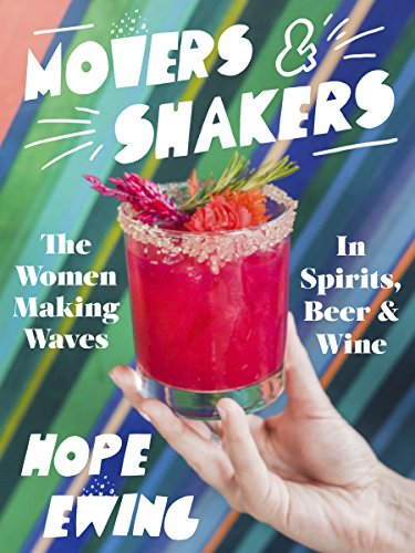 Movers and Shakers: Women Making Waves in Spirits, Beer & Wine by Hope Ewing