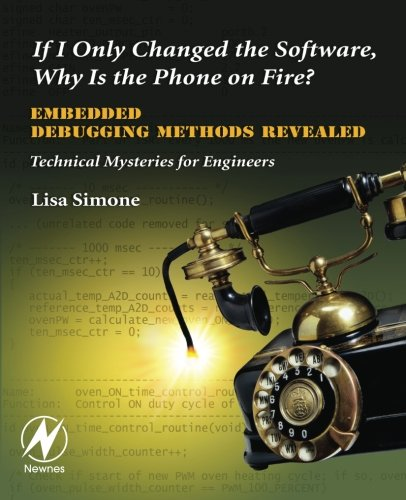 If I Only Changed the Software, Why is the Phone on Fire?: Embedded Debugging Methods Revealed: Technical Mysteries for Engineers by Brand: Newnes